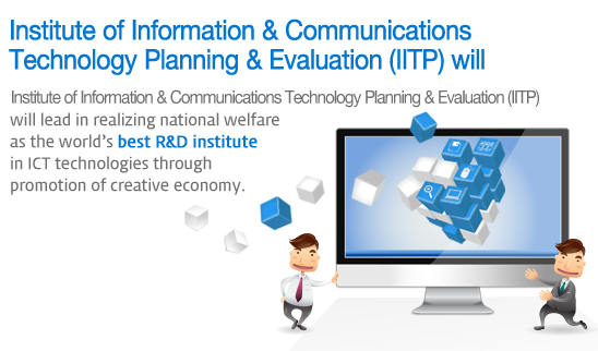 Institute for Information & Communication Technology Promotion (IITP) will - Institute for Information & Communication Technology Promotion (IITP) will lead in realizing national welfare as the world's best R&D institute in ICT technologies through promotion of creative economy.