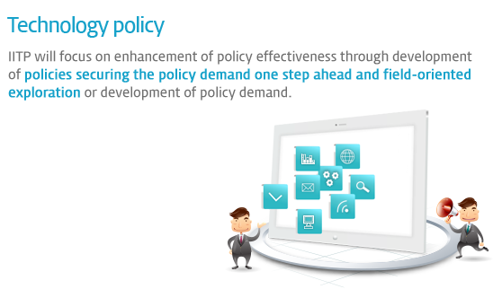 Technology policy - IITP will focus on enhancement of policy effectiveness through development of policies securing the policy demand one step ahead and field-oriented exploration or development of policy demand.
