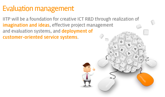 Evaluation management - IITP will be a foundation for creative ICT R&D through realization of imagination and ideas, effective project management and evaluation systems, and deployment of customer-oriented service systems.